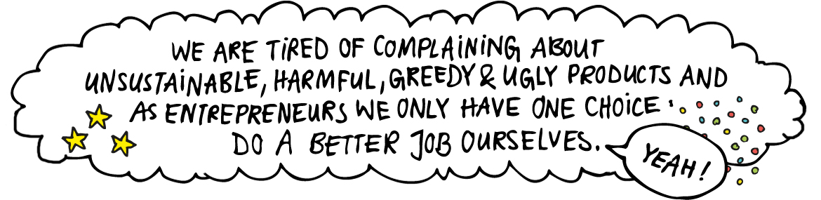 We are tired of complaining about unsustainable, harmful, greedy & ugly products and as entrepreneurs we only have one choice: do a better job ourselves.
